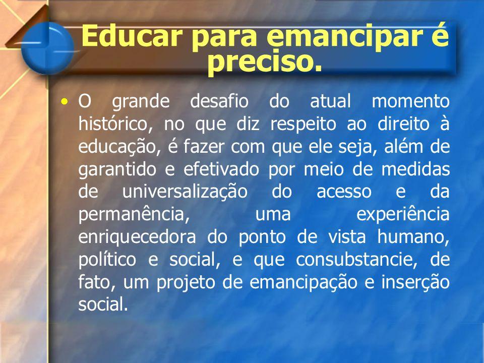 Educar para emancipar é preciso. O grande desafio do atual momento histórico, no que diz respeito ao direito à educação, é fazer com que ele seja, alé