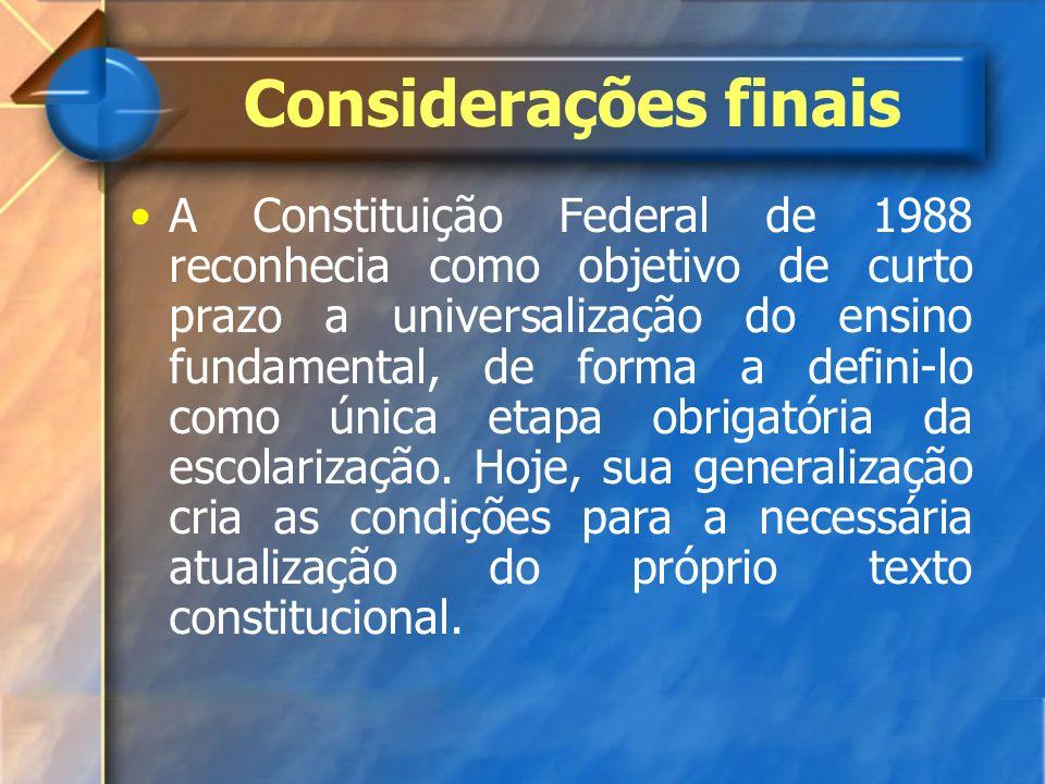 Considerações finais A Constituição Federal de 1988 reconhecia como objetivo de curto prazo a universalização do ensino fundamental, de forma a defini