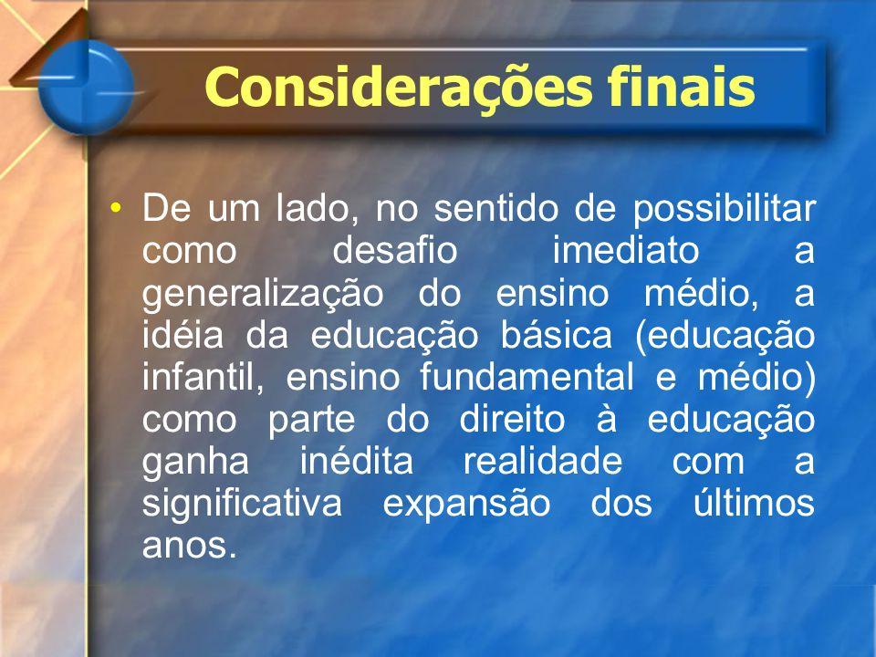 Considerações finais De um lado, no sentido de possibilitar como desafio imediato a generalização do ensino médio, a idéia da educação básica (educaçã