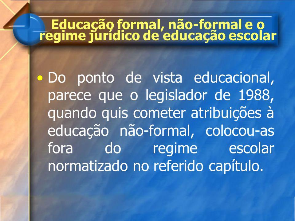 Do ponto de vista educacional, parece que o legislador de 1988, quando quis cometer atribuições à educação não-formal, colocou-as fora do regime escol