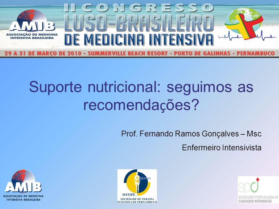 Suporte nutricional: seguimos as recomenda ç ões? Prof. Fernando Ramos Gonçalves – Msc Enfermeiro Intensivista