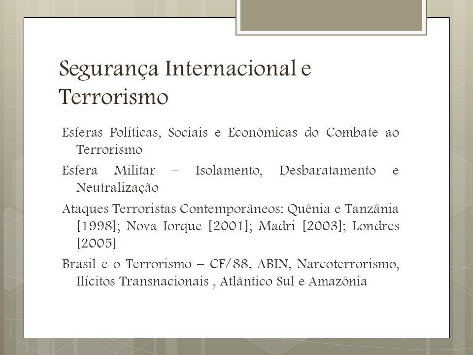 Segurança Internacional e Terrorismo Esferas Políticas, Sociais e Econômicas do Combate ao Terrorismo Esfera Militar – Isolamento, Desbaratamento e Neutralização Ataques Terroristas Contemporâneos: Quênia e Tanzânia [1998]; Nova Iorque [2001]; Madri [2003]; Londres [2005] Brasil e o Terrorismo – CF/88, ABIN, Narcoterrorismo, Ilícitos Transnacionais, Atlântico Sul e Amazônia