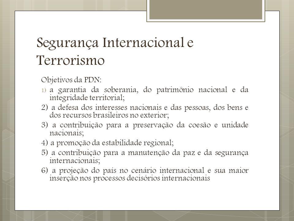 Segurança Internacional e Terrorismo Objetivos da PDN: 1) a garantia da soberania, do patrimônio nacional e da integridade territorial; 2) a defesa dos interesses nacionais e das pessoas, dos bens e dos recursos brasileiros no exterior; 3) a contribuição para a preservação da coesão e unidade nacionais; 4) a promoção da estabilidade regional; 5) a contribuição para a manutenção da paz e da segurança internacionais; 6) a projeção do país no cenário internacional e sua maior inserção nos processos decisórios internacionais