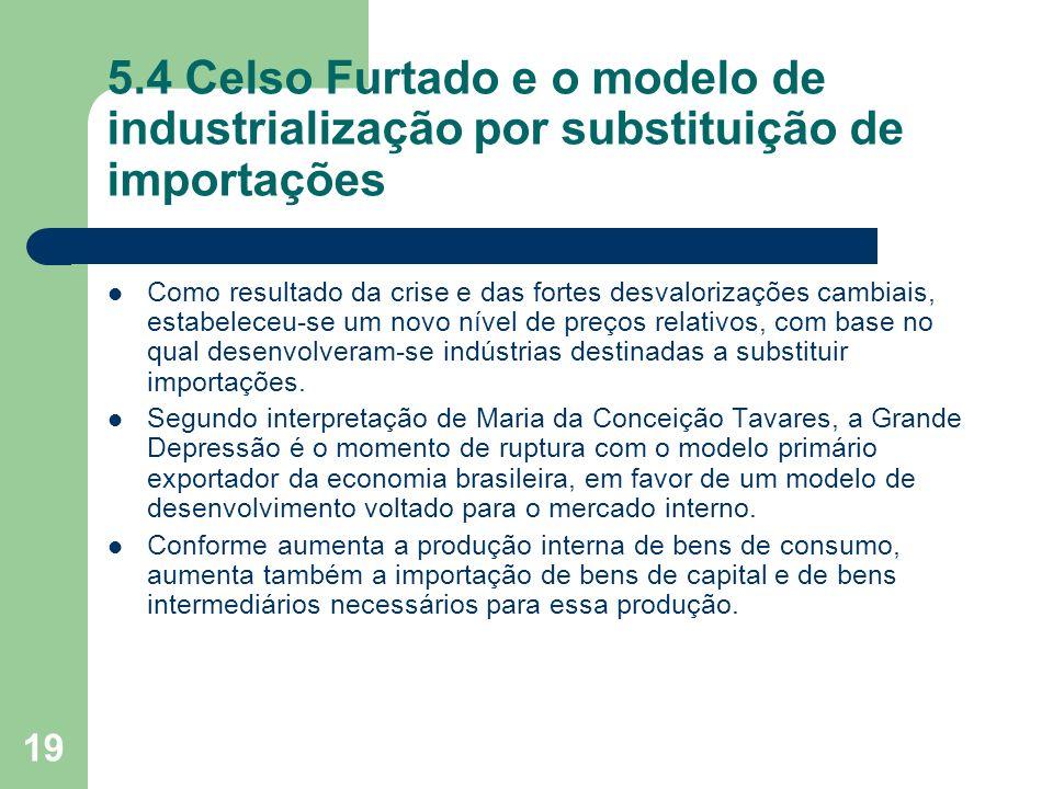 19 5.4 Celso Furtado e o modelo de industrialização por substituição de importações Como resultado da crise e das fortes desvalorizações cambiais, est