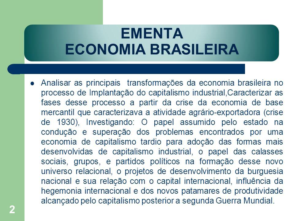 EMENTA ECONOMIA BRASILEIRA Analisar as principais transformações da economia brasileira no processo de Implantação do capitalismo industrial,Caracteri