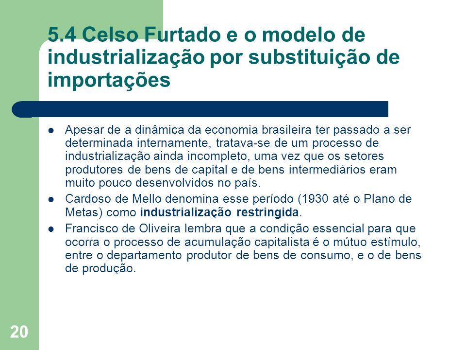 20 5.4 Celso Furtado e o modelo de industrialização por substituição de importações Apesar de a dinâmica da economia brasileira ter passado a ser dete