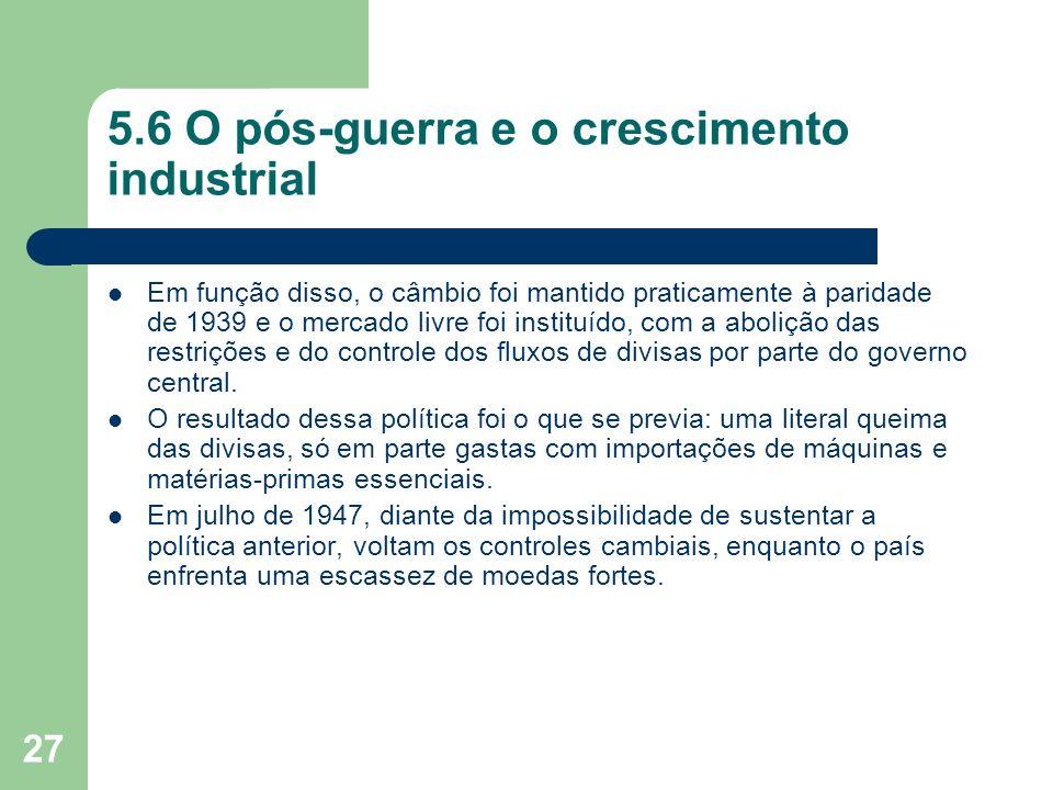 27 5.6 O pós-guerra e o crescimento industrial Em função disso, o câmbio foi mantido praticamente à paridade de 1939 e o mercado livre foi instituído,