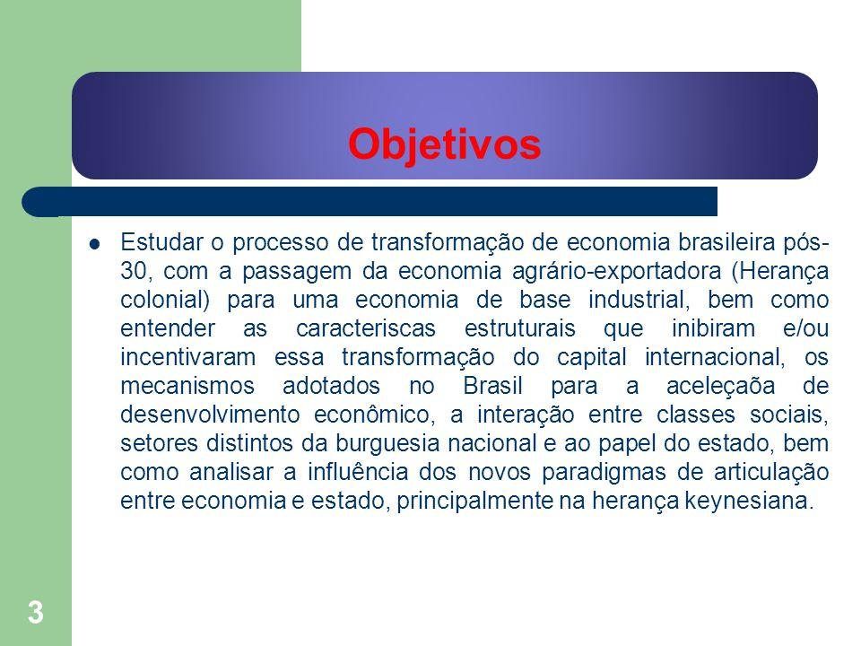 Objetivos Estudar o processo de transformação de economia brasileira pós- 30, com a passagem da economia agrário-exportadora (Herança colonial) para u
