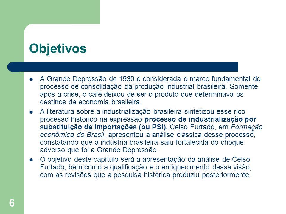 6 Objetivos A Grande Depressão de 1930 é considerada o marco fundamental do processo de consolidação da produção industrial brasileira. Somente após a