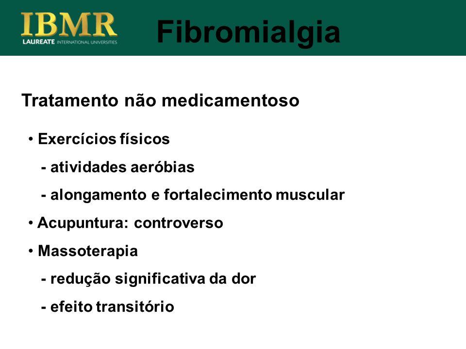Tratamento não medicamentoso Fibromialgia Exercícios físicos - atividades aeróbias - alongamento e fortalecimento muscular Acupuntura: controverso Mas