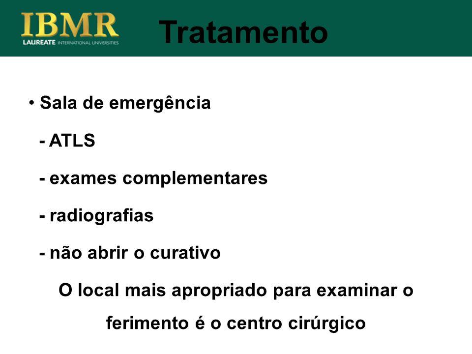 Tratamento Sala de emergência - ATLS - exames complementares - radiografias - não abrir o curativo O local mais apropriado para examinar o ferimento é