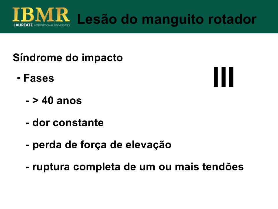 Síndrome do impacto Lesão do manguito rotador Fases - > 40 anos - dor constante - perda de força de elevação - ruptura completa de um ou mais tendões
