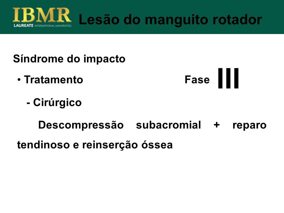 Síndrome do impacto Lesão do manguito rotador Tratamento Fase - Cirúrgico Descompressão subacromial + reparo tendinoso e reinserção óssea III