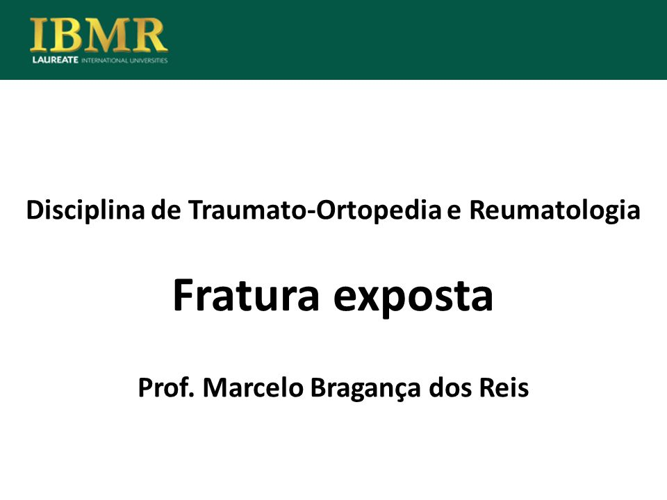 Disciplina de Traumato-Ortopedia e Reumatologia Fratura exposta Prof. Marcelo Bragança dos Reis