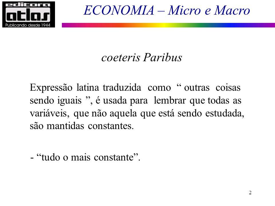 ECONOMIA – Micro e Macro 3 Fundamentos de Microeconomia coeteris Paribus Analisar um mercado isoladamente Supor todos os demais mercados constantes Verifica o efeito de variáveis isoladas, independentemente dos efeitos de outras variáveis.