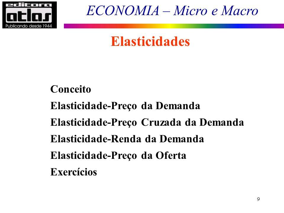 ECONOMIA – Micro e Macro 10 Elasticidades Conceito: É a alteração percentual em uma variável, dada uma variação percentual em outra, coeteris paribus.