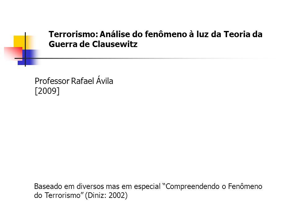 Terrorismo: Análise do fenômeno à luz da Teoria da Guerra de Clausewitz Professor Rafael Ávila [2009] Baseado em diversos mas em especial Compreendendo o Fenômeno do Terrorismo (Diniz: 2002)