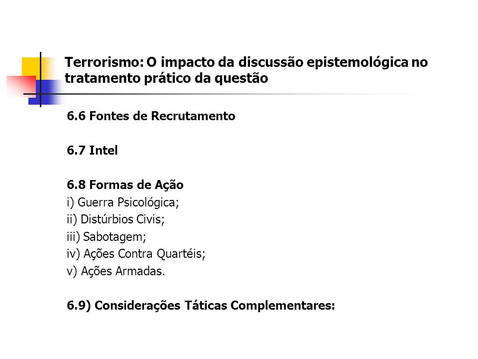 Terrorismo: O impacto da discussão epistemológica no tratamento prático da questão 6.6 Fontes de Recrutamento 6.7 Intel 6.8 Formas de Ação i) Guerra Psicológica; ii) Distúrbios Civis; iii) Sabotagem; iv) Ações Contra Quartéis; v) Ações Armadas.