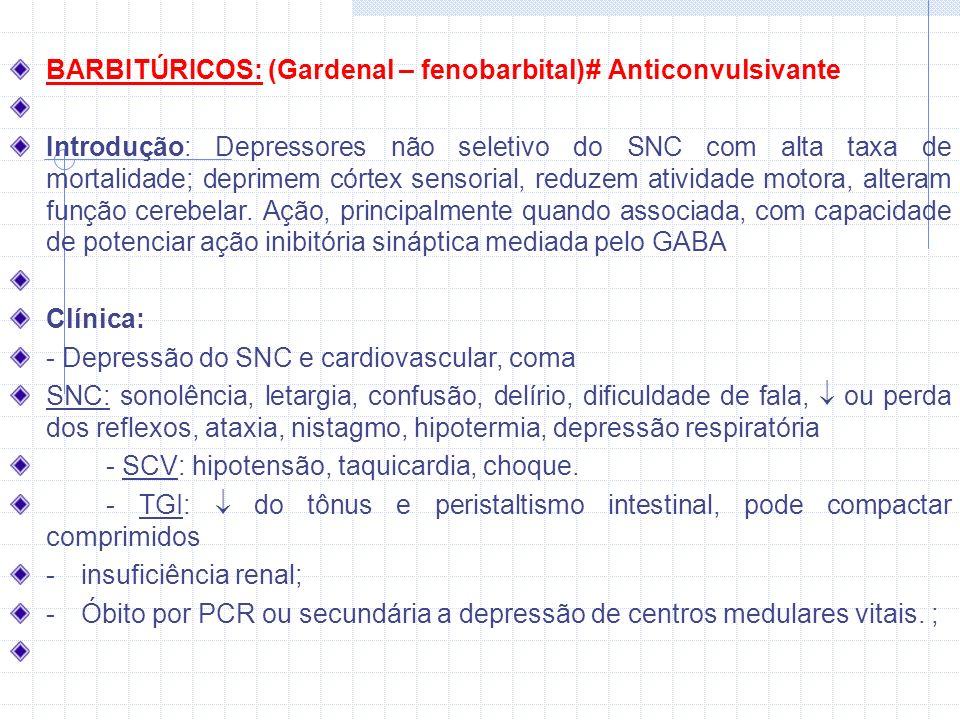 BARBITÚRICOS: (Gardenal – fenobarbital)# Anticonvulsivante Introdução: Depressores não seletivo do SNC com alta taxa de mortalidade; deprimem córtex sensorial, reduzem atividade motora, alteram função cerebelar.