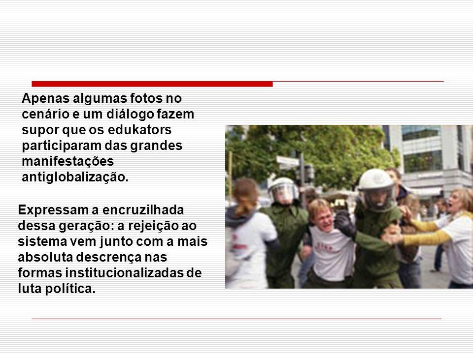 Apenas algumas fotos no cenário e um diálogo fazem supor que os edukators participaram das grandes manifestações antiglobalização. Expressam a encruzi