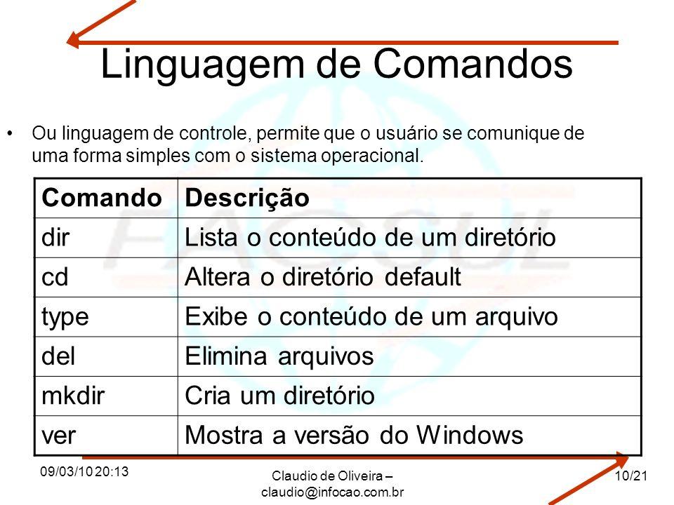 09/03/10 20:13 Claudio de Oliveira – claudio@infocao.com.br 10/21 Linguagem de Comandos Ou linguagem de controle, permite que o usuário se comunique de uma forma simples com o sistema operacional.