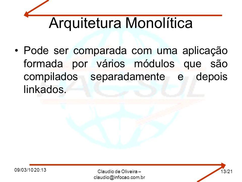 09/03/10 20:13 Claudio de Oliveira – claudio@infocao.com.br 13/21 Arquitetura Monolítica Pode ser comparada com uma aplicação formada por vários módulos que são compilados separadamente e depois linkados.