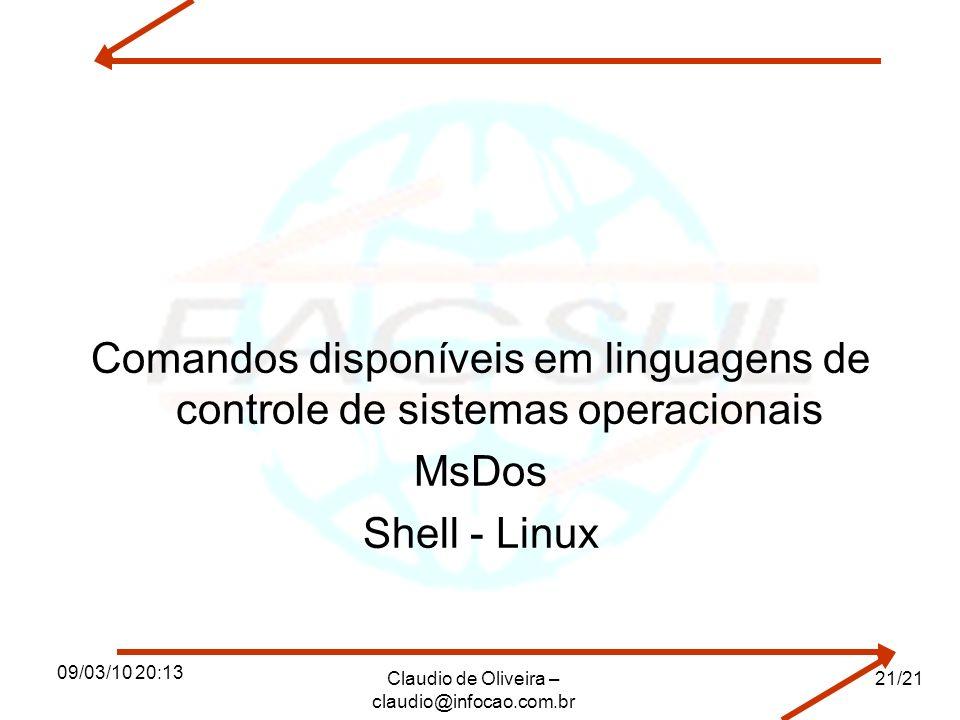 09/03/10 20:13 Claudio de Oliveira – claudio@infocao.com.br 21/21 Comandos disponíveis em linguagens de controle de sistemas operacionais MsDos Shell - Linux