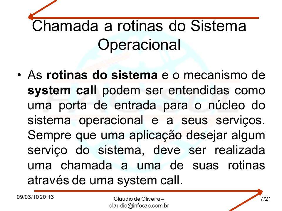 09/03/10 20:13 Claudio de Oliveira – claudio@infocao.com.br 7/21 Chamada a rotinas do Sistema Operacional As rotinas do sistema e o mecanismo de system call podem ser entendidas como uma porta de entrada para o núcleo do sistema operacional e a seus serviços.