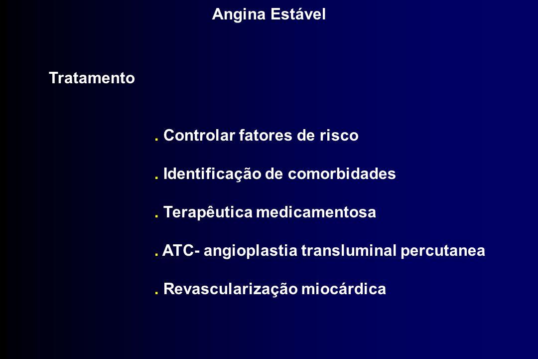 Angina Estável Tratamento. Controlar fatores de risco. Identificação de comorbidades. Terapêutica medicamentosa. ATC- angioplastia transluminal percut