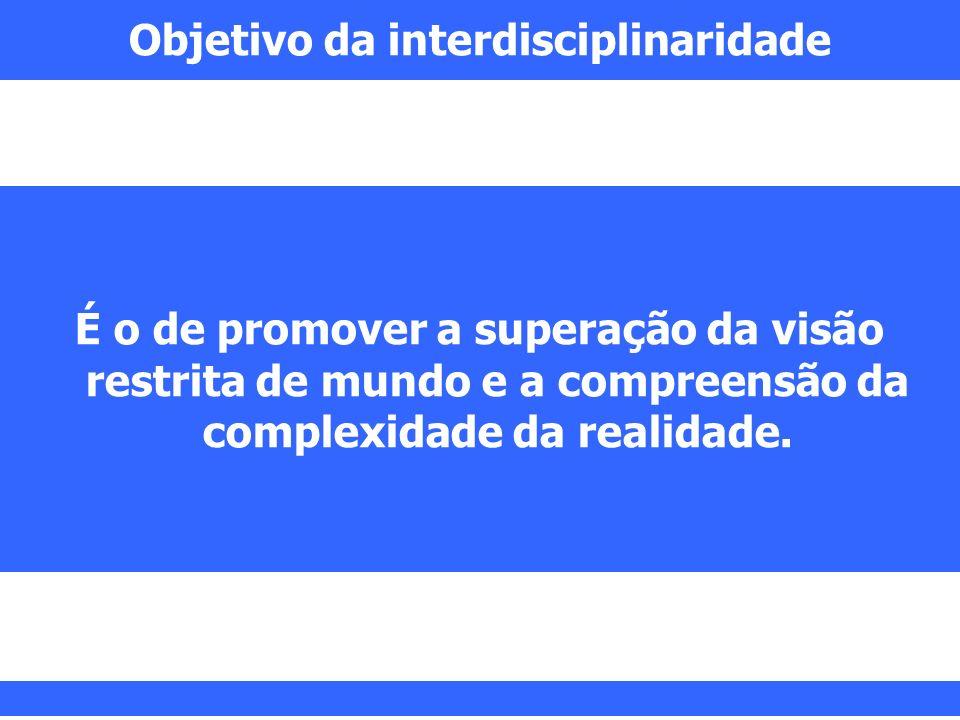 Objetivo da interdisciplinaridade É o de promover a superação da visão restrita de mundo e a compreensão da complexidade da realidade.