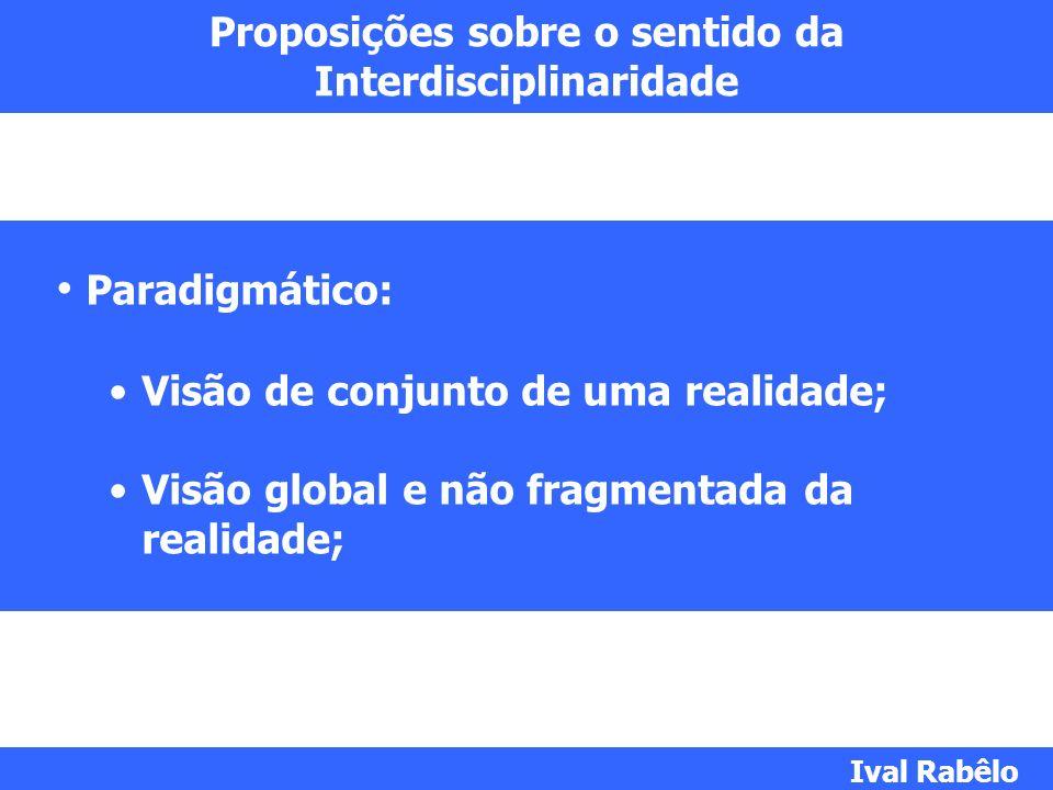 Proposições sobre o sentido da Interdisciplinaridade Paradigmático: Visão de conjunto de uma realidade; Visão global e não fragmentada da realidade; I