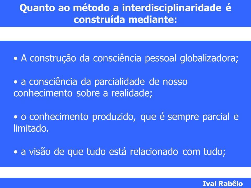 Quanto ao método a interdisciplinaridade é construída mediante: A construção da consciência pessoal globalizadora; a consciência da parcialidade de no