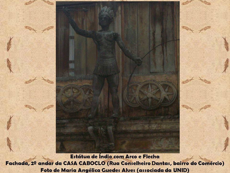 Estátua de Índio com Arco e Flecha Fachada, 2º andar da CASA CABOCLO (Rua Conselheiro Dantas, bairro do Comércio) Foto de Maria Angélica Guedes Alves