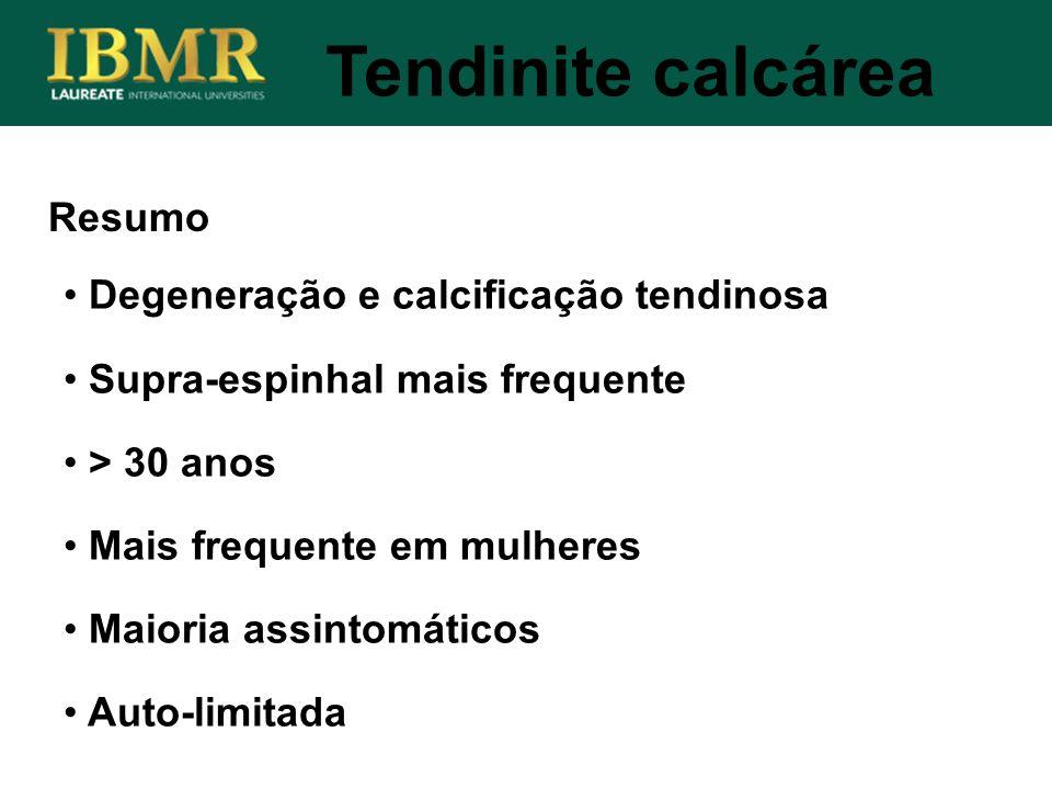 Resumo Tendinite calcárea Degeneração e calcificação tendinosa Supra-espinhal mais frequente > 30 anos Mais frequente em mulheres Maioria assintomátic