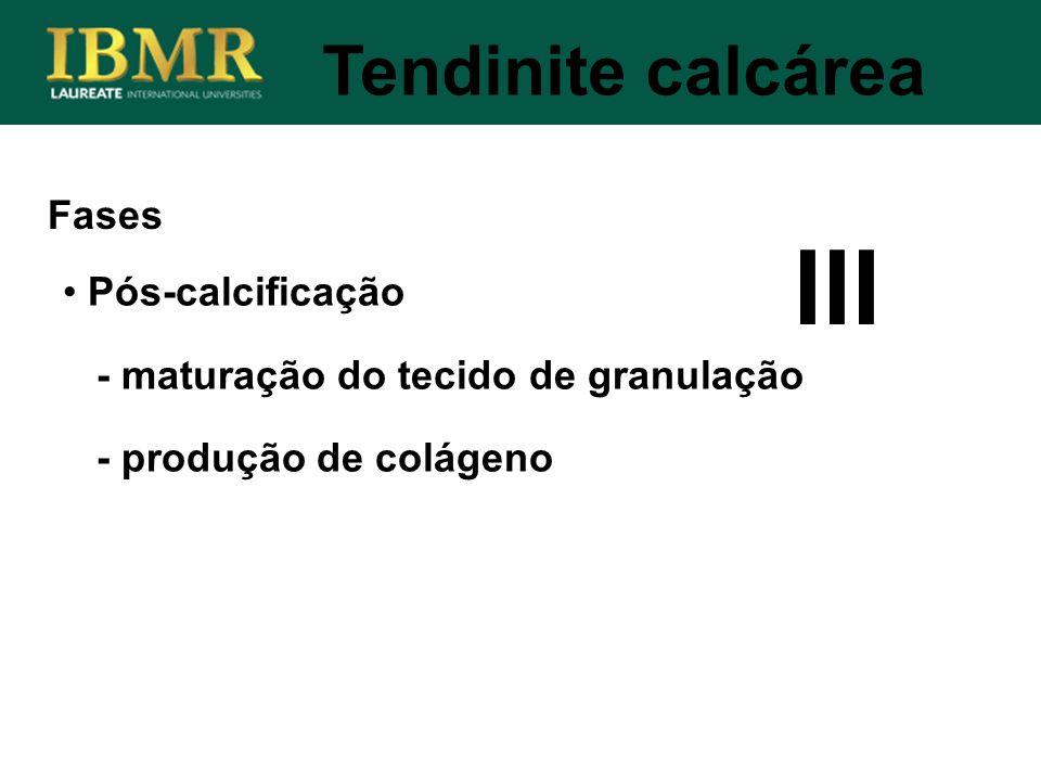 Fases Tendinite calcárea Pós-calcificação - maturação do tecido de granulação - produção de colágeno III