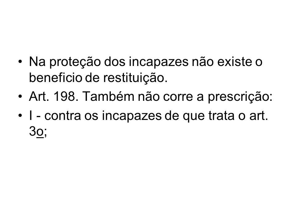 Na proteção dos incapazes não existe o beneficio de restituição. Art. 198. Também não corre a prescrição: I - contra os incapazes de que trata o art.