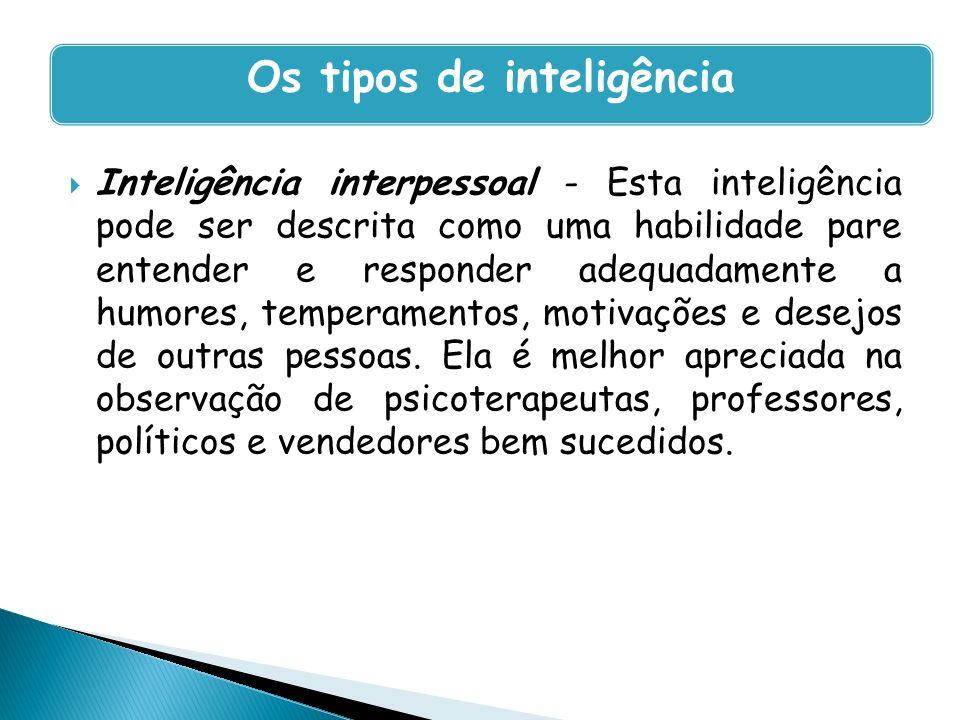 Inteligência interpessoal - Esta inteligência pode ser descrita como uma habilidade pare entender e responder adequadamente a humores, temperamentos,
