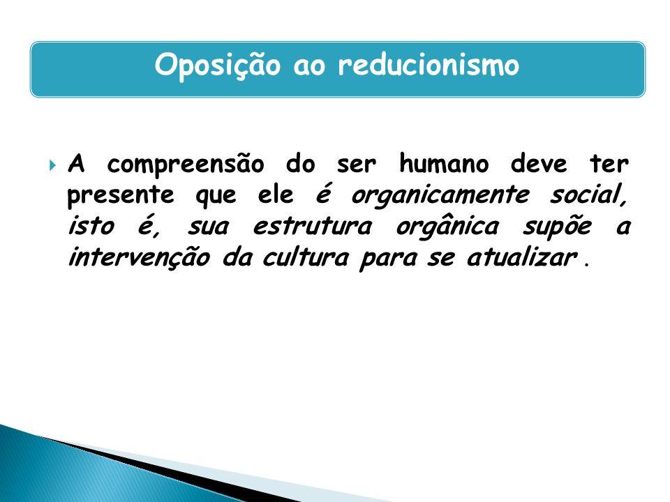 A compreensão do ser humano deve ter presente que ele é organicamente social, isto é, sua estrutura orgânica supõe a intervenção da cultura para se at