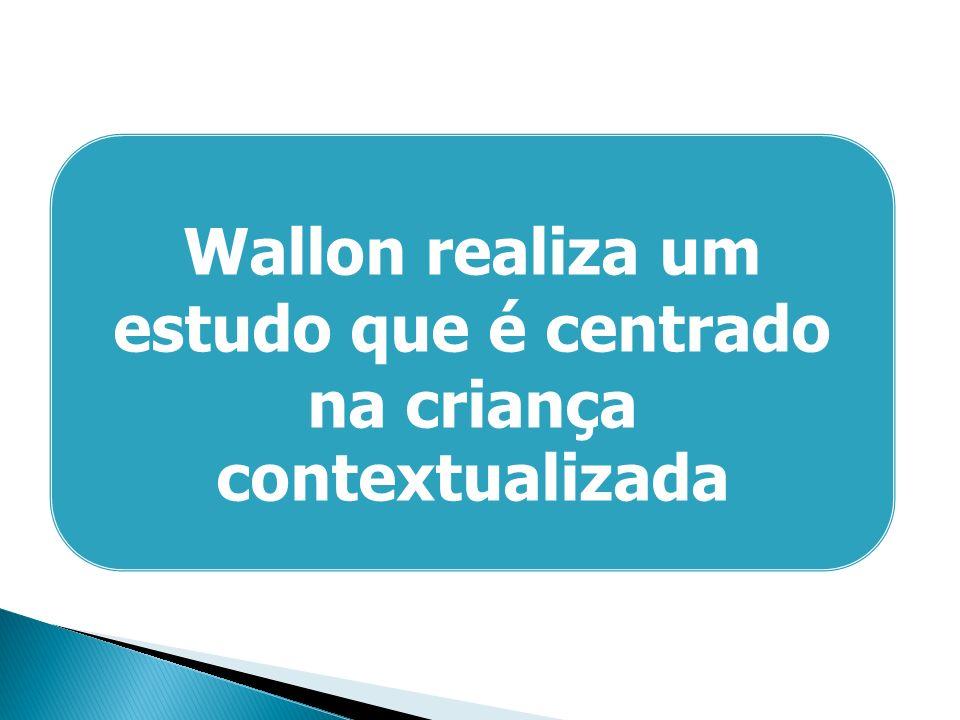 Wallon realiza um estudo que é centrado na criança contextualizada