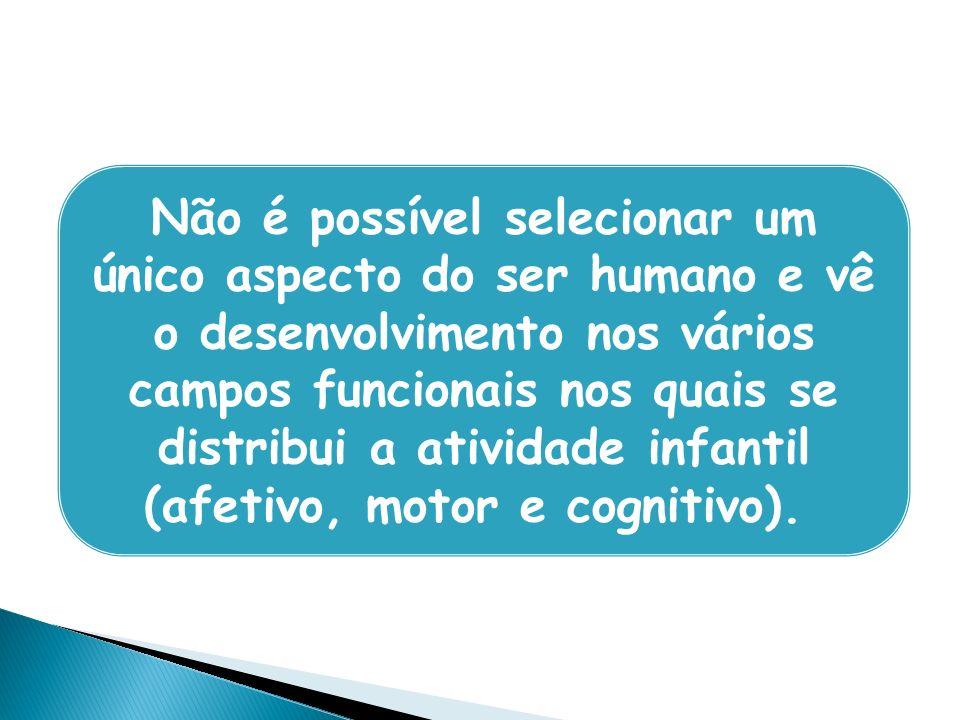 Não é possível selecionar um único aspecto do ser humano e vê o desenvolvimento nos vários campos funcionais nos quais se distribui a atividade infant
