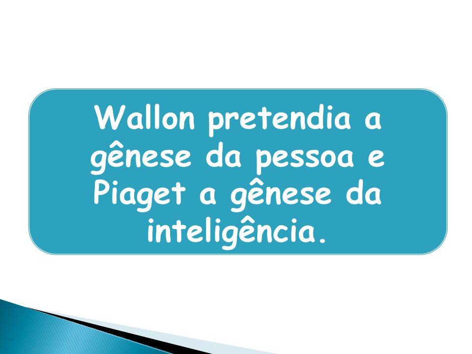 Wallon pretendia a gênese da pessoa e Piaget a gênese da inteligência.