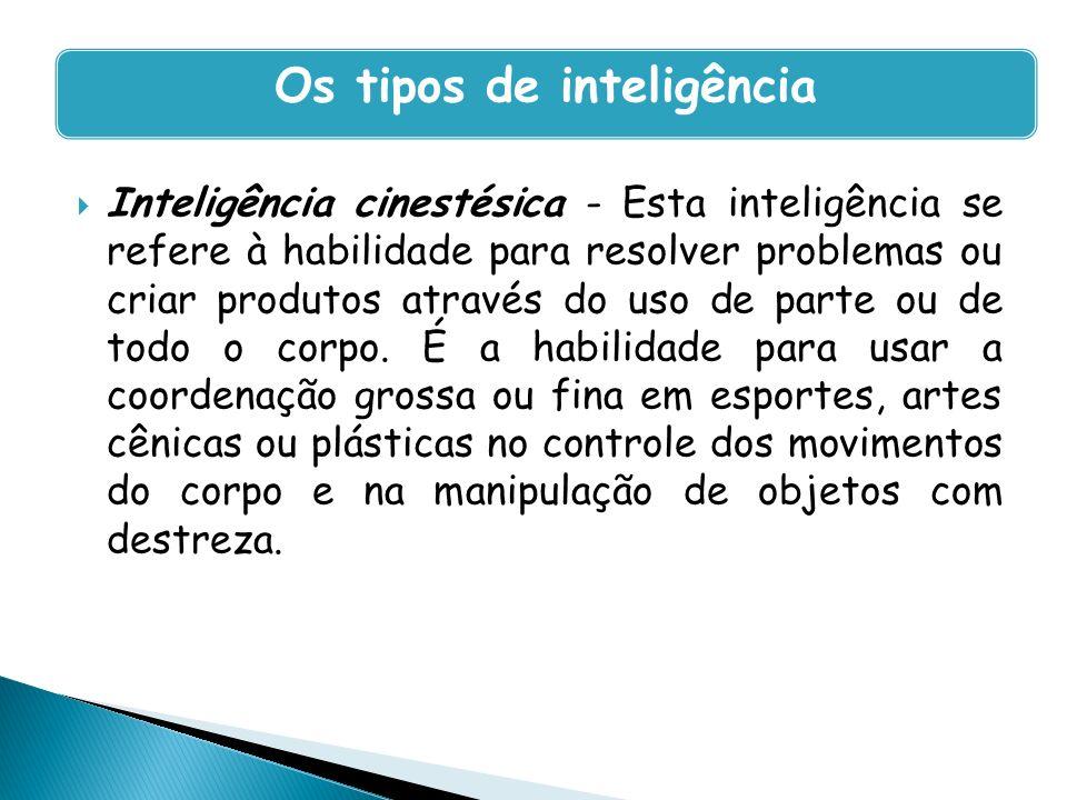 Inteligência cinestésica - Esta inteligência se refere à habilidade para resolver problemas ou criar produtos através do uso de parte ou de todo o cor