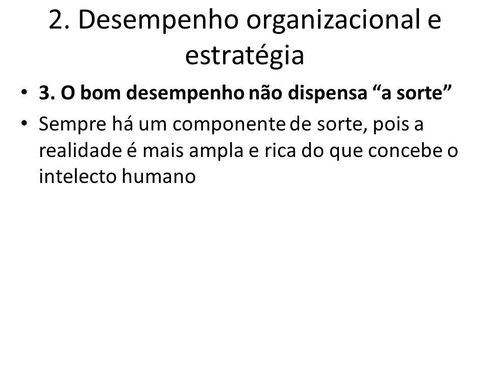 2. Desempenho organizacional e estratégia 3. O bom desempenho não dispensa a sorte Sempre há um componente de sorte, pois a realidade é mais ampla e r