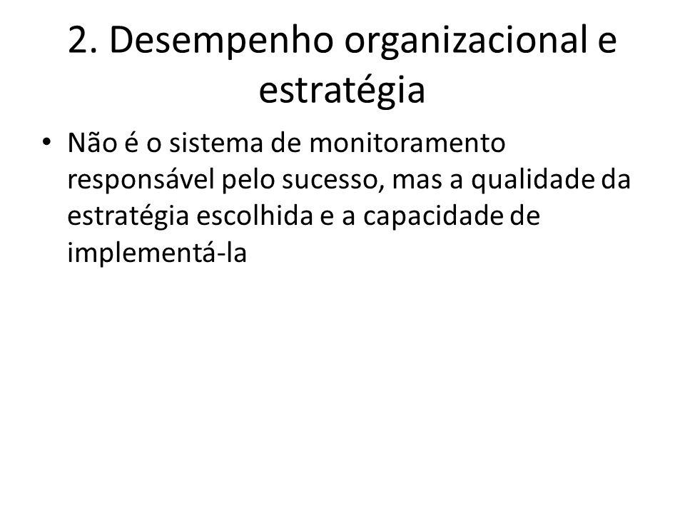 2. Desempenho organizacional e estratégia Não é o sistema de monitoramento responsável pelo sucesso, mas a qualidade da estratégia escolhida e a capac