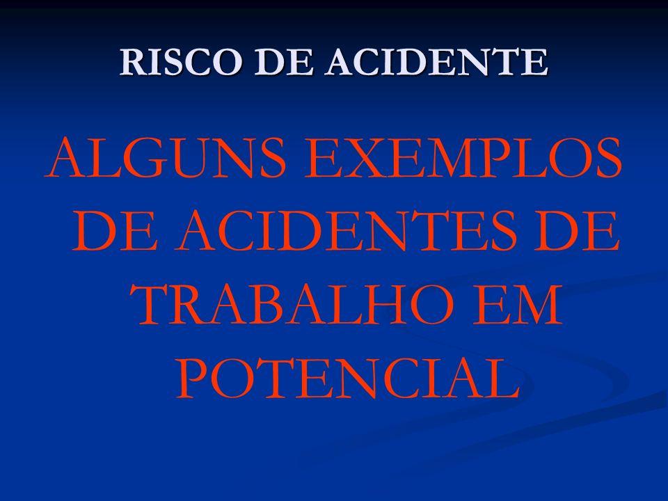 RISCO DE ACIDENTE ALGUNS EXEMPLOS DE ACIDENTES DE TRABALHO EM POTENCIAL