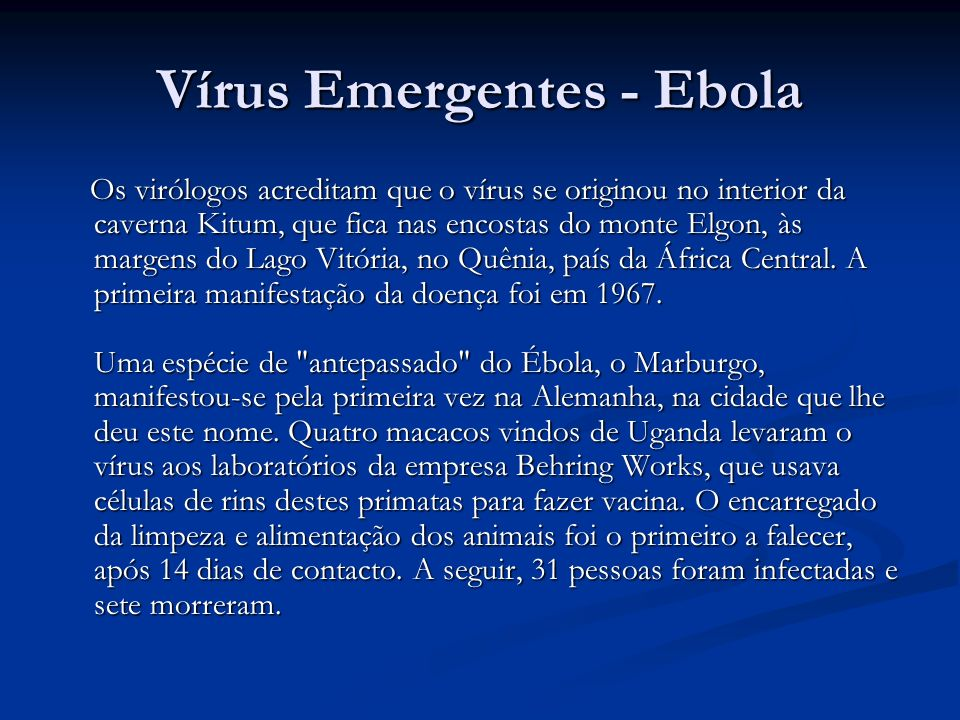 Vírus Emergentes - Ebola Os virólogos acreditam que o vírus se originou no interior da caverna Kitum, que fica nas encostas do monte Elgon, às margens do Lago Vitória, no Quênia, país da África Central.