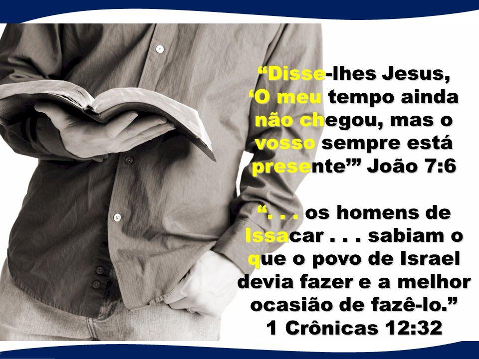 Disse-lhes Jesus, O meu tempo ainda não chegou, mas o vosso sempre está presente João 7:6... os homens de Issacar... sabiam o que o povo de Israel dev