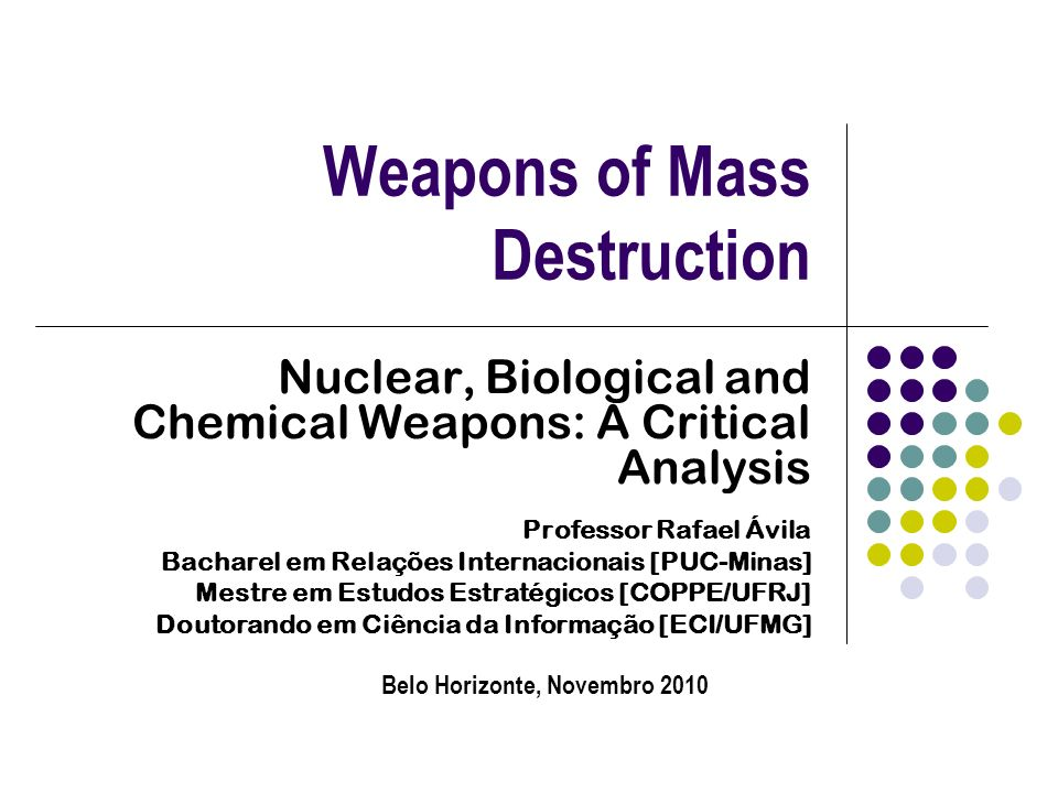 Weapons of Mass Destruction Nuclear, Biological and Chemical Weapons: A Critical Analysis Professor Rafael Ávila Bacharel em Relações Internacionais [