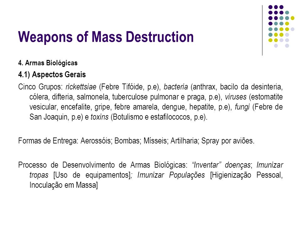 Weapons of Mass Destruction 4. Armas Biológicas 4.1) Aspectos Gerais Cinco Grupos: rickettsiae (Febre Tifóide, p.e), bacteria (anthrax, bacilo da desi