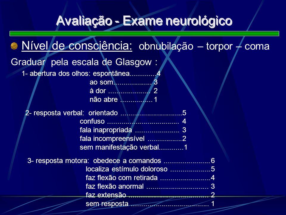 Avaliação - Exame neurológico Nível de consciência: obnubilação – torpor – coma Graduar pela escala de Glasgow : 1- abertura dos olhos: espontânea....